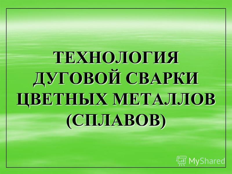 ТЕХНОЛОГИЯ ДУГОВОЙ СВАРКИ ЦВЕТНЫХ МЕТАЛЛОВ (СПЛАВОВ)