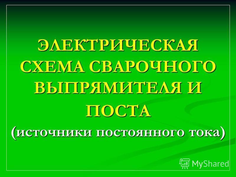ЭЛЕКТРИЧЕСКАЯ СХЕМА СВАРОЧНОГО ВЫПРЯМИТЕЛЯ И ПОСТА (источники постоянного тока)