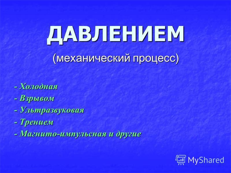 ДАВЛЕНИЕМ (механический процесс) - Холодная - Взрывом - Ультразвуковая - Трением - Магнито-импульсная и другие