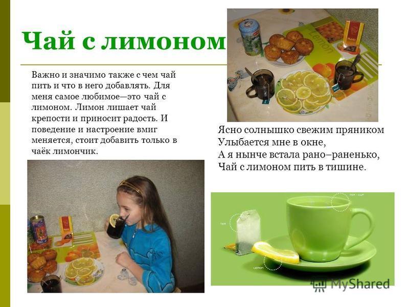 Чай с лимоном Ясно солнышко свежим пряником Улыбается мне в окне, А я нынче встала рано–раненько, Чай с лимоном пить в тишине. Важно и значимо также с чем чай пить и что в него добавлять. Для меня самое любимое это чай с лимоном. Лимон лишает чай кре