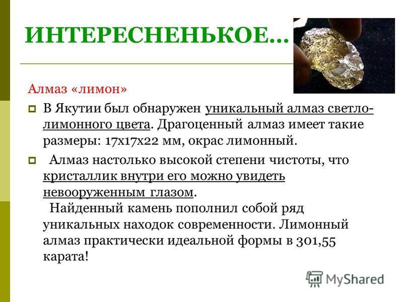 ИНТЕРЕСНЕНЬКОЕ… Алмаз «лимон» В Якутии был обнаружен уникальный алмаз светло- лимонного цвета. Драгоценный алмаз имеет такие размеры: 17 х 17 х 22 мм, окрас лимонный. Алмаз настолько высокой степени чистоты, что кристаллик внутри его можно увидеть не