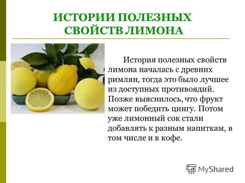 ИСТОРИИ ПОЛЕЗНЫХ СВОЙСТВ ЛИМОНА История полезных свойств лимона началась с древних римлян, тогда это было лучшее из доступных противоядий. Позже выяснилось, что фрукт может победить цингу. Потом уже лимонный сок стали добавлять к разным напиткам, в т