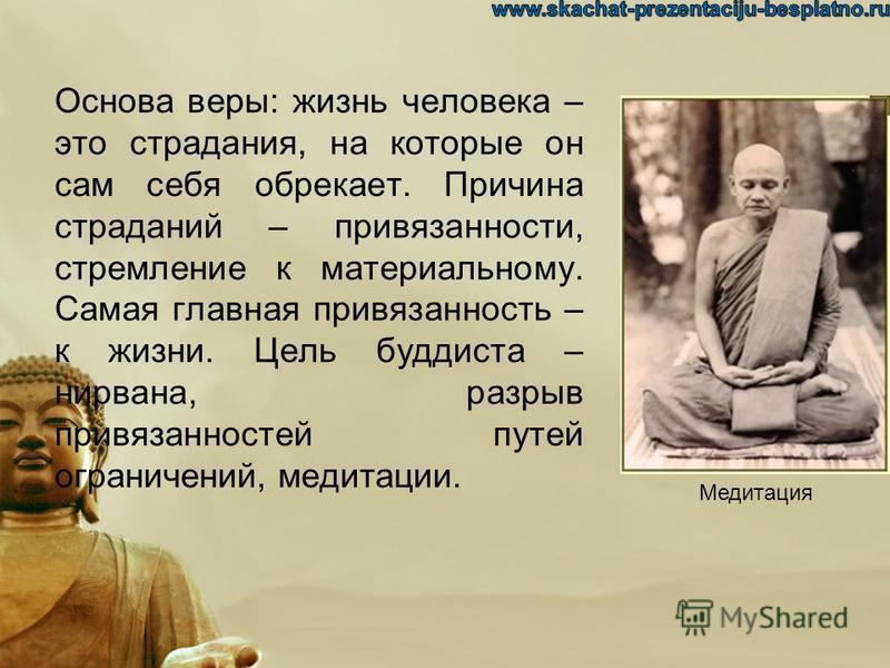 Основа веры: жизнь человека – это страдания, на которые он сам себя обрекает. Причина страданий – привязанности, стремление к материальному. Самая главная привязанность – к жизни. Цель буддиста – нирвана, разрыв привязанностей путей ограничений, меди