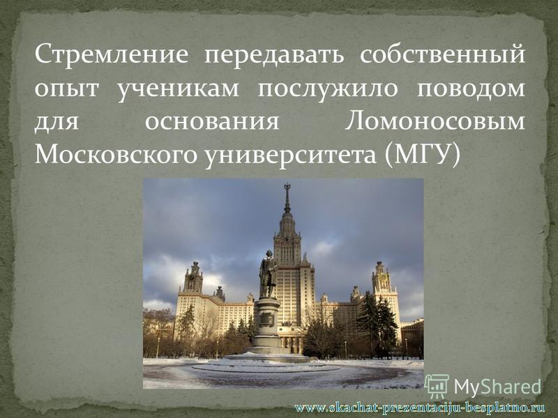 Стремление передавать собственный опыт ученикам послужило поводом для основания Ломоносовым Московского университета (МГУ)