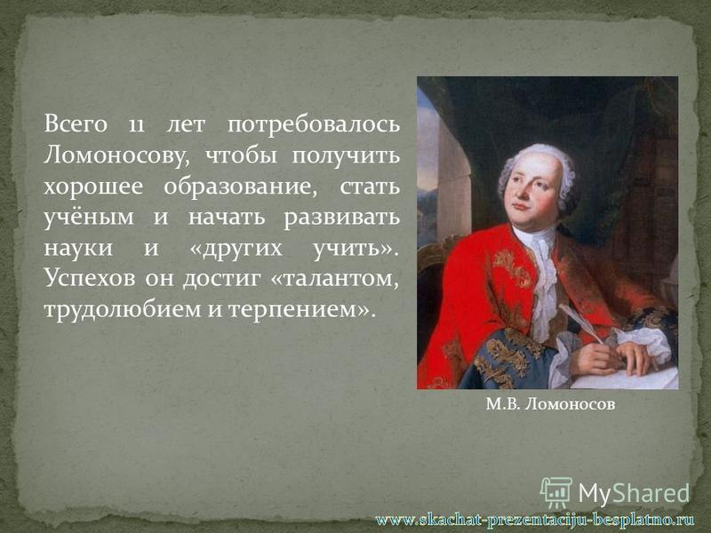 Всего 11 лет потребовалось Ломоносову, чтобы получить хорошее образование, стать учёным и начать развивать науки и «других учить». Успехов он достиг «талантом, трудолюбием и терпением». М.В. Ломоносов