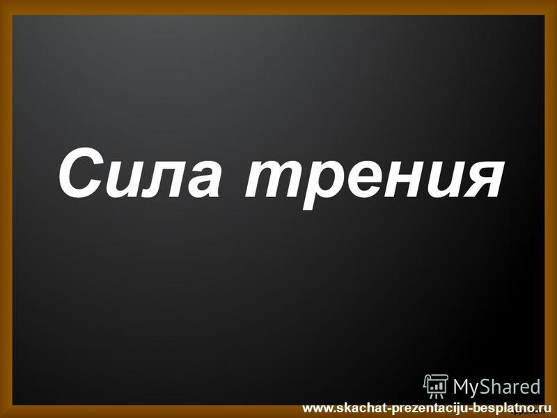 Сила трения www.skachat-prezentaciju-besplatno.ru