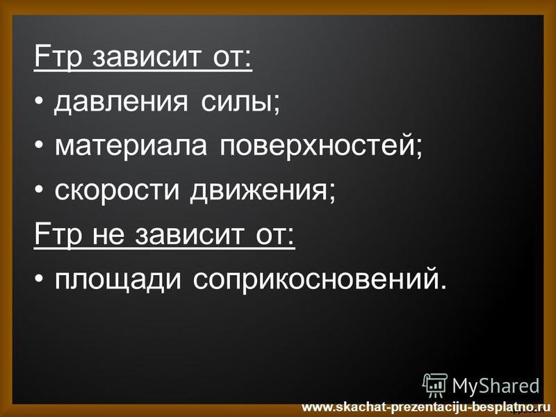 Fтр зависит от: давления силы; материала поверхностей; скорости движения; Fтр не зависит от: площади соприкосновений. www.skachat-prezentaciju-besplatno.ru