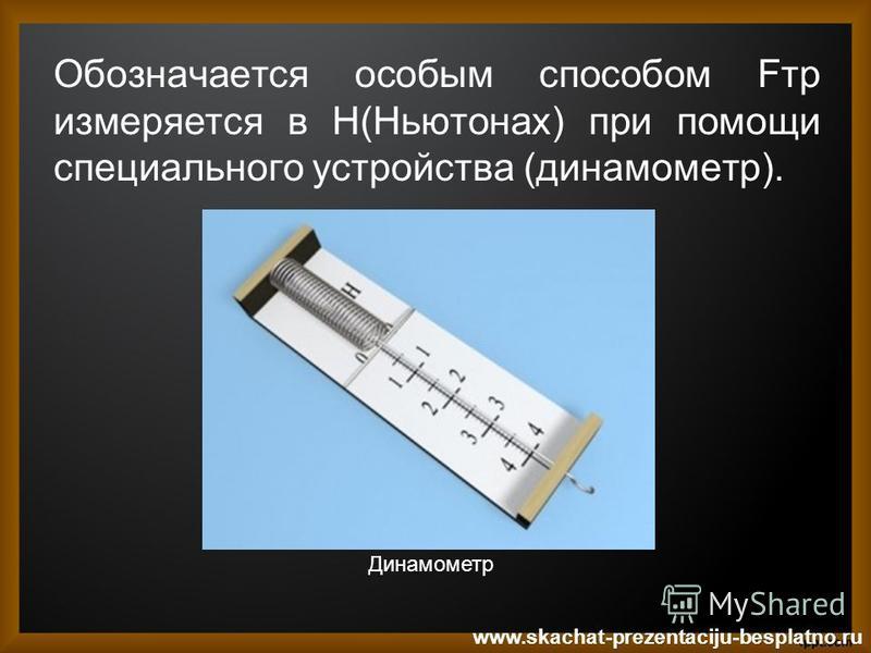 Обозначается особым способом Fтр измеряется в Н(Ньютонах) при помощи специального устройства (динамометр). www.skachat-prezentaciju-besplatno.ru Динамометр