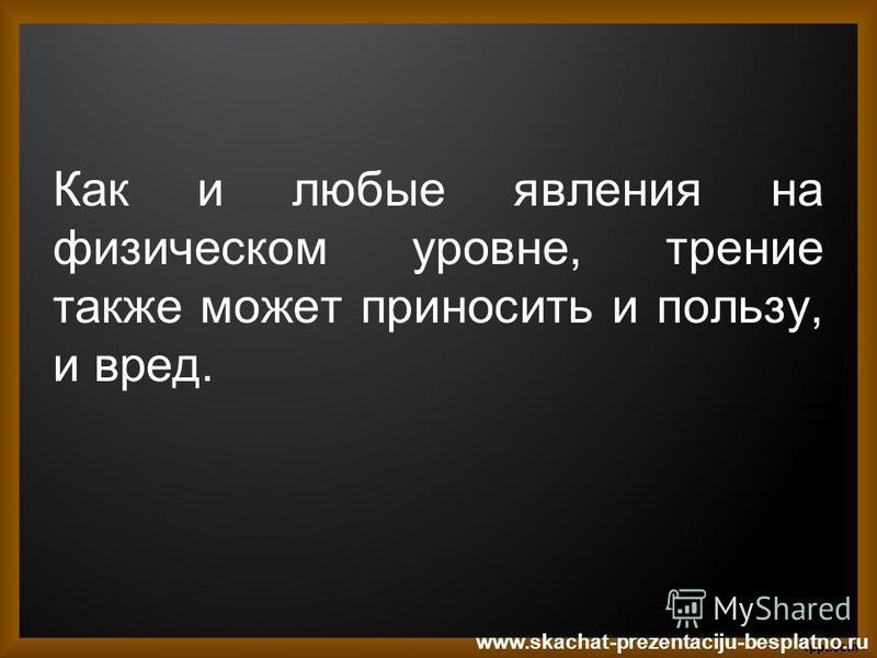 Как и любые явления на физическом уровне, трение также может приносить и пользу, и вред. www.skachat-prezentaciju-besplatno.ru