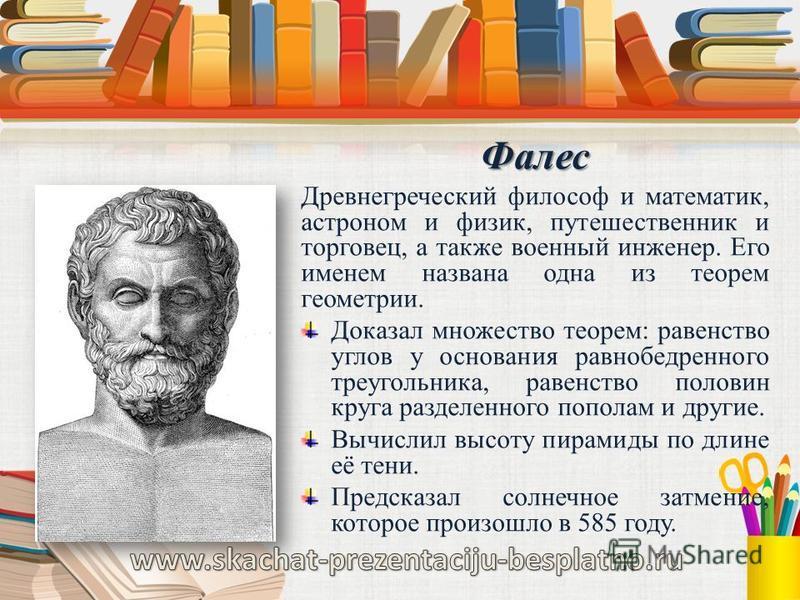 Фалес Древнегреческий философ и математик, астроном и физик, путешественник и торговец, а также военный инженер. Его именем названа одна из теорем геометрии. Доказал множество теорем: равенство углов у основания равнобедренного треугольника, равенств