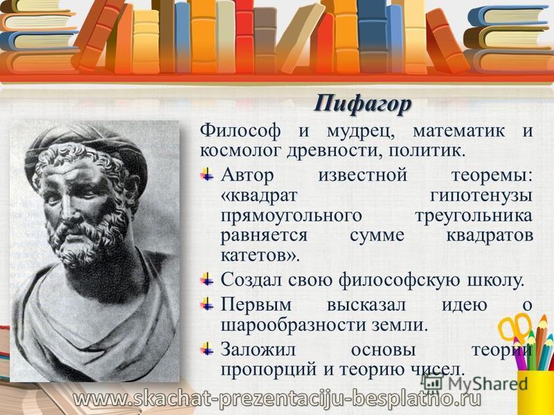 Пифагор Пифагор Философ и мудрец, математик и космолог древности, политик. Автор известной теоремы: «квадрат гипотенузы прямоугольного треугольника равняется сумме квадратов катетов». Создал свою философскую школу. Первым высказал идею о шарообразнос