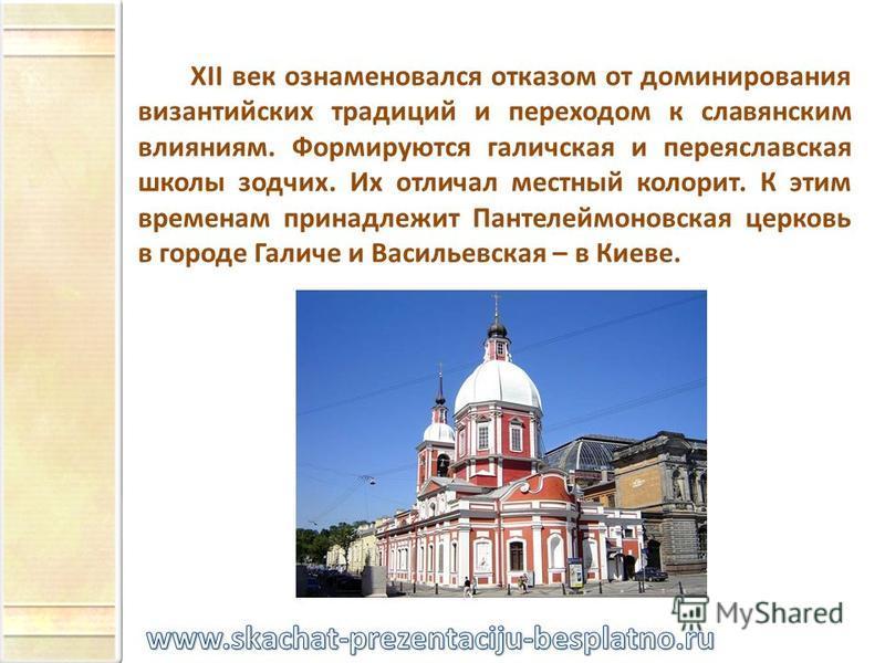 XII век ознаменовался отказом от доминирования византийских традиций и переходом к славянским влияниям. Формируются галичская и переяславская школы зодчих. Их отличал местный колорит. К этим временам принадлежит Пантелеймоновская церковь в городе Гал