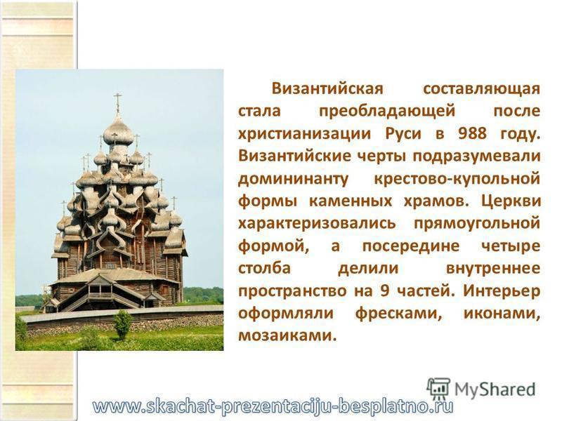 Византийская составляющая стала преобладающей после христианизации Руси в 988 году. Византийские черты подразумевали домининанту крестово-купольной формы каменных храмов. Церкви характеризовались прямоугольной формой, а посередине четыре столба делил
