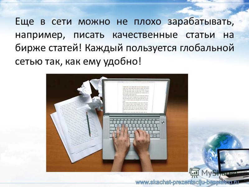 Еще в сети можно не плохо зарабатывать, например, писать качественные статьи на бирже статей! Каждый пользуется глобальной сетью так, как ему удобно!