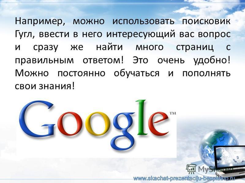 Например, можно использовать поисковик Гугл, ввести в него интересующий вас вопрос и сразу же найти много страниц с правильным ответом! Это очень удобно! Можно постоянно обучаться и пополнять свои знания!