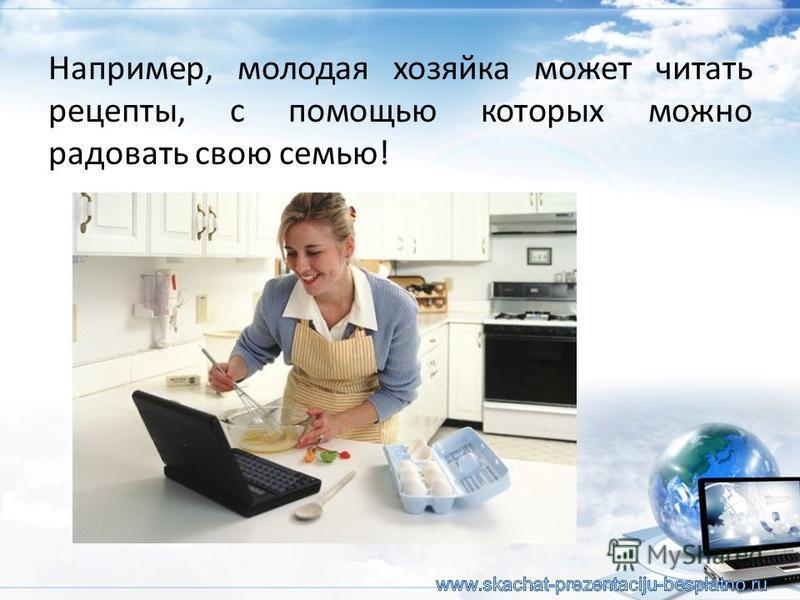 Например, молодая хозяйка может читать рецепты, с помощью которых можно радовать свою семью!