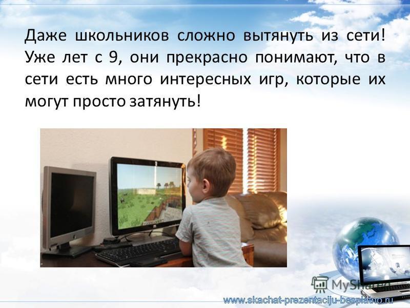 Даже школьников сложно вытянуть из сети! Уже лет с 9, они прекрасно понимают, что в сети есть много интересных игр, которые их могут просто затянуть!