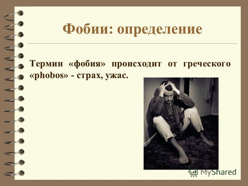 Фобии: определение Термин «фобия» происходит от греческого «phobos» - страх, ужас.