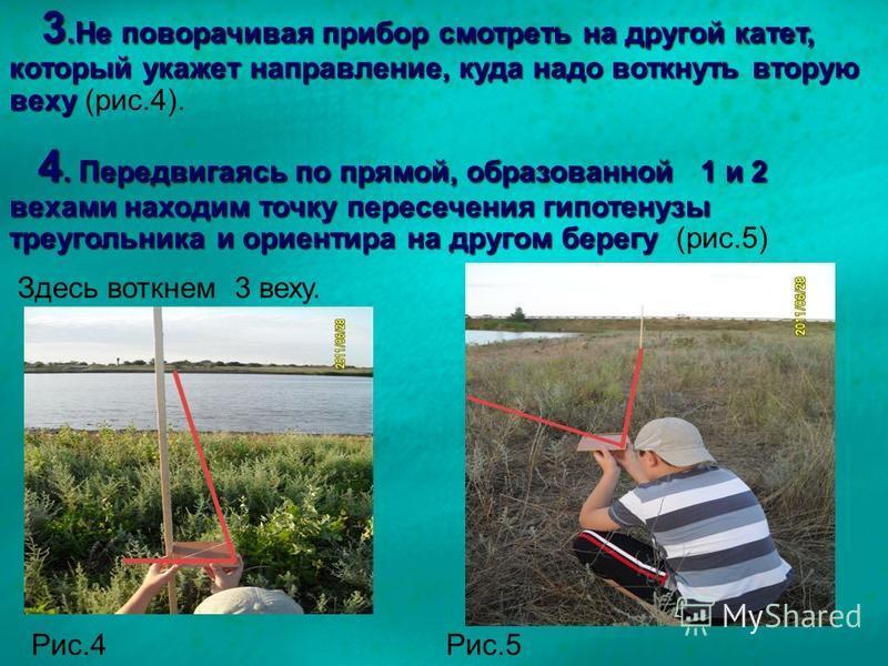 3. Не поворачивая прибор смотреть на другой катет, который укажет направление, куда надо воткнуть вторую веху 3. Не поворачивая прибор смотреть на другой катет, который укажет направление, куда надо воткнуть вторую веху (рис.4). 4. Передвигаясь по пр