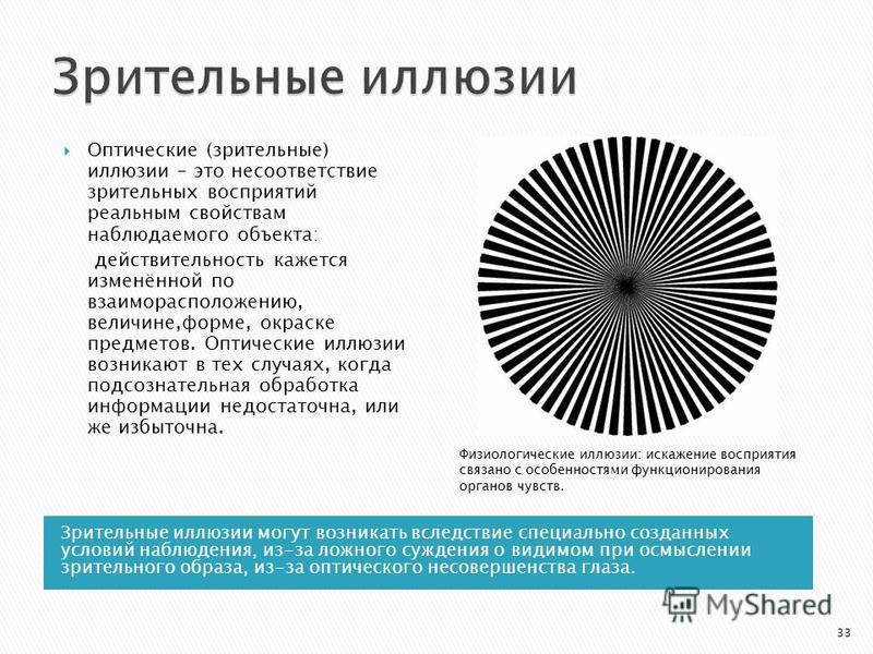 Зрительные иллюзии могут возникать вследствие специально созданных условий наблюдения, из-за ложного суждения о видимом при осмыслении зрительного образа, из-за оптического несовершенства глаза. Оптические (зрительные) иллюзии – это несоответствие зр