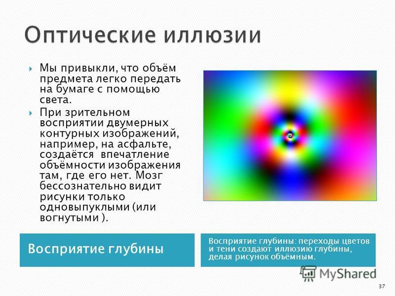 Восприятие глубины Восприятие глубины: переходы цветов и тени создают иллюзию глубины, делая рисунок объёмным. Мы привыкли, что объём предмета легко передать на бумаге с помощью света. При зрительном восприятии двумерных контурных изображений, наприм