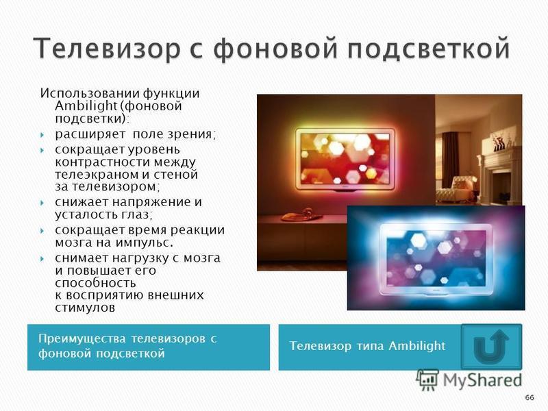 Преимущества телевизоров с фоновой подсветкой Телевизор типа Ambilight Использовании функции Ambilight (фоновой подсветки): расширяет поле зрения; сокращает уровень контрастности между телеэкраном и стеной за телевизором; снижает напряжение и усталос