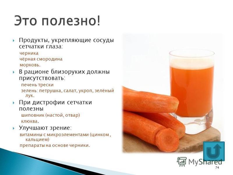 Продукты, укрепляющие сосуды сетчатки глаза: черника чёрная смородина морковь. В рационе близоруких должны присутствовать: печень трески зелень: петрушка, салат, укроп, зелёный лук. При дистрофии сетчатки полезны шиповник (настой, отвар) клюква. Улуч