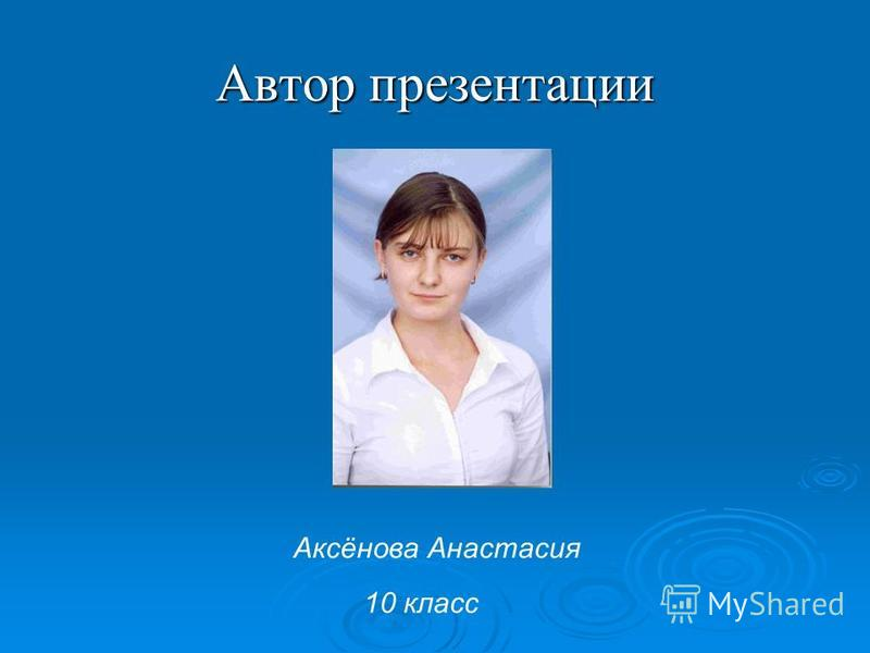 Автор презентации Аксёнова Анастасия 10 класс