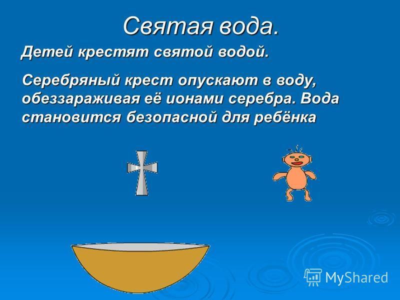 Святая вода. Детей крестят святой водой. Серебряный крест опускают в воду, обеззараживая её ионами серебра. Вода становится безопасной для ребёнка