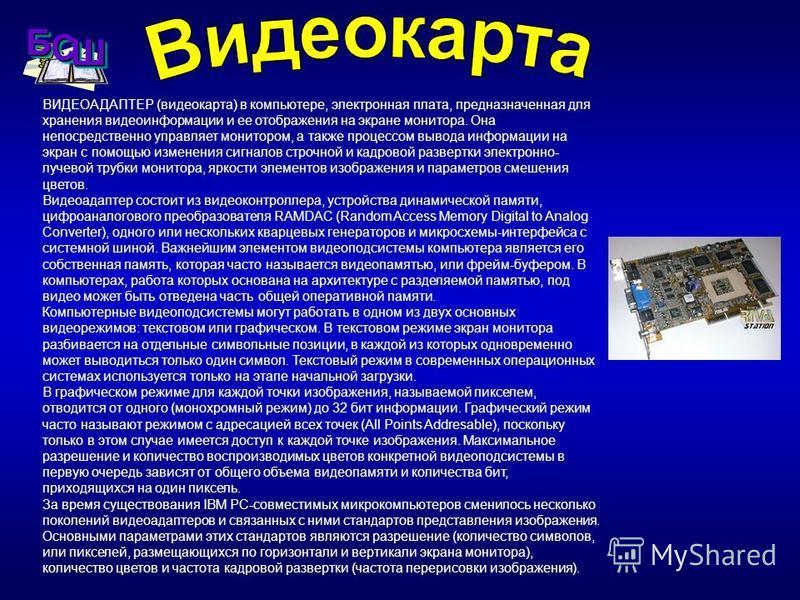 ВИДЕОАДАПТЕР (видеокарта) в компьютере, электронная плата, предназначенная для хранения видеоинформации и ее отображения на экране монитора. Она непосредственно управляет монитором, а также процессом вывода информации на экран с помощью изменения сиг