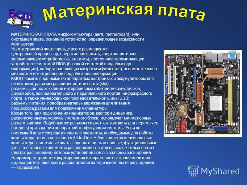 МАТЕРИНСКАЯ ПЛАТА микрокомпьютера (англ. motherboard), или системная плата, основное устройство, определяющее возможности компьютера. На материнской плате прежде всего размещаются: центральный процессор; оперативная память, сверхоперативное запоминаю