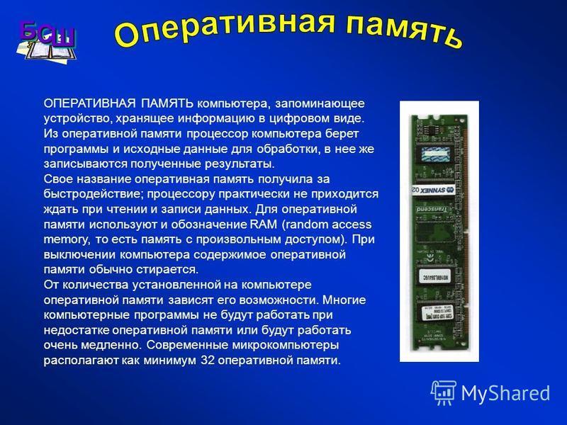 ОПЕРАТИВНАЯ ПАМЯТЬ компьютера, запоминающее устройство, хранящее информацию в цифровом виде. Из оперативной памяти процессор компьютера берет программы и исходные данные для обработки, в нее же записываются полученные результаты. Свое название операт