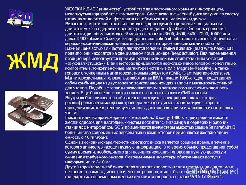 ЖЕСТКИЙ ДИСК (винчестер), устройство для постоянного хранения информации, используемой при работе с компьютером. Свое название жесткий диск получил по своему отличию от носителей информации на гибких магнитных лентах и дисках. Винчестер смонтирован н