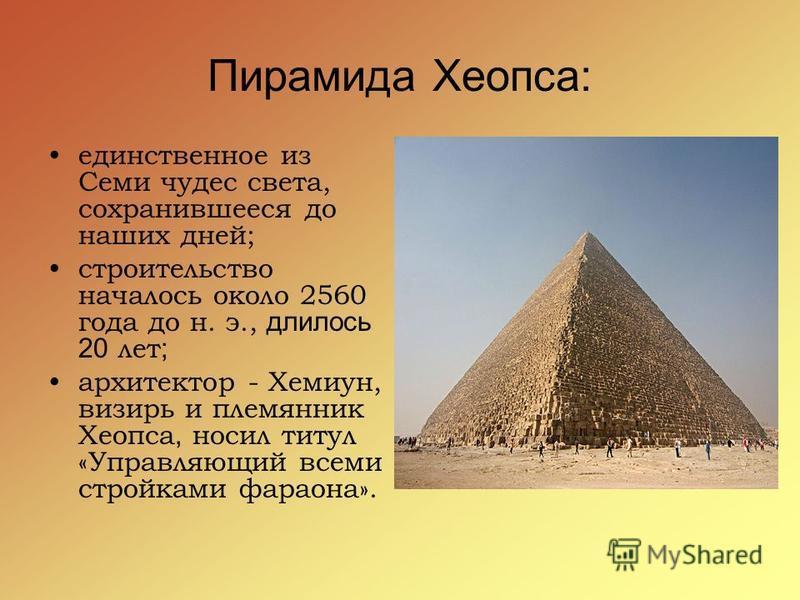 Пирамида Хеопса: единственное из Семи чудес света, сохранившееся до наших дней; строительство началось около 2560 года до н. э., длилось 20 лет ; архитектор - Хемиун, визирь и племянник Хеопса, носил титул «Управляющий всеми стройками фараона».