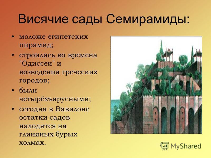 Висячие сады Семирамиды: моложе египетских пирамид; строились во времена Одиссеи и возведения греческих городов; были четырёхъярусными; сегодня в Вавилоне остатки садов находятся на глиняных бурых холмах.