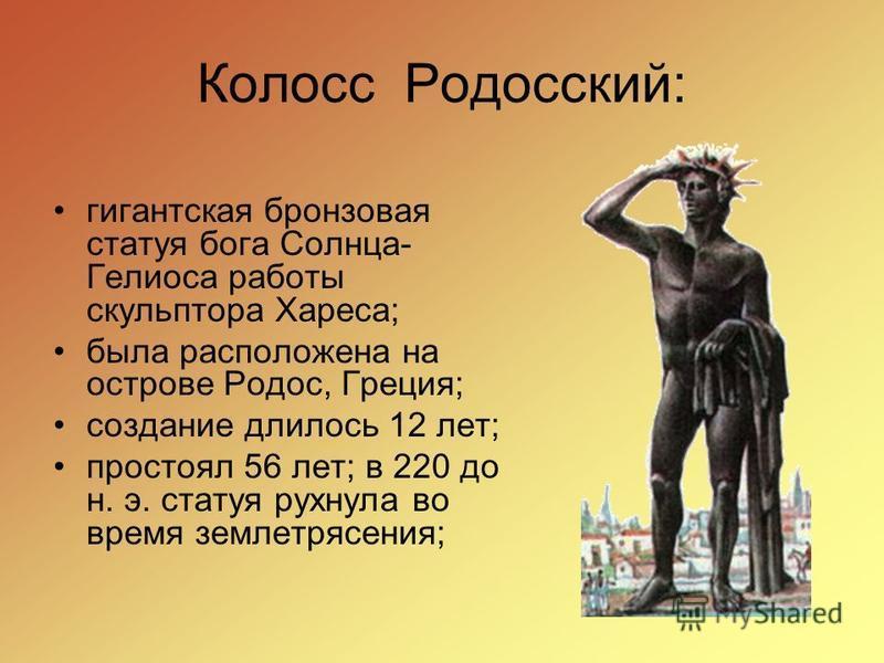 Колосс Родосский: гигантская бронзовая статуя бога Солнца- Гелиоса работы скульптора Хареса; была расположена на острове Родос, Греция; создание длилось 12 лет; простоял 56 лет; в 220 до н. э. статуя рухнула во время землетрясения;