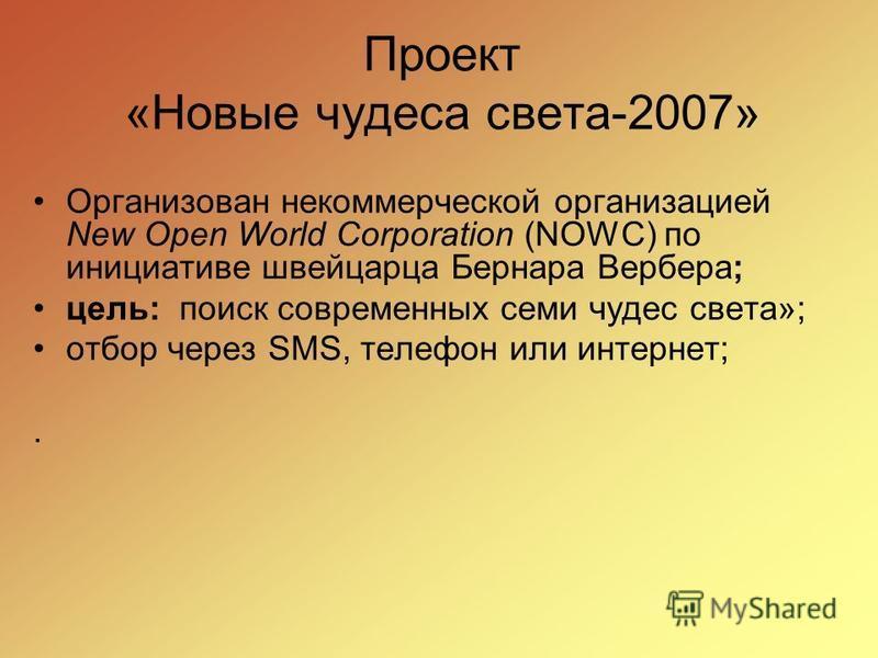 Проект «Новые чудеса света-2007» Организован некоммерческой организацией New Open World Corporation (NOWC) по инициативе швейцарца Бернара Вербера; цель: поиск современных семи чудес света»; отбор через SMS, телефон или интернет;.