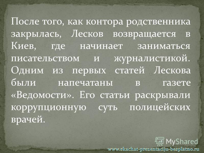 После того, как контора родственника закрылась, Лесков возвращается в Киев, где начинает заниматься писательством и журналистикой. Одним из первых статей Лескова были напечатаны в газете «Ведомости». Его статьи раскрывали коррупционную суть полицейск