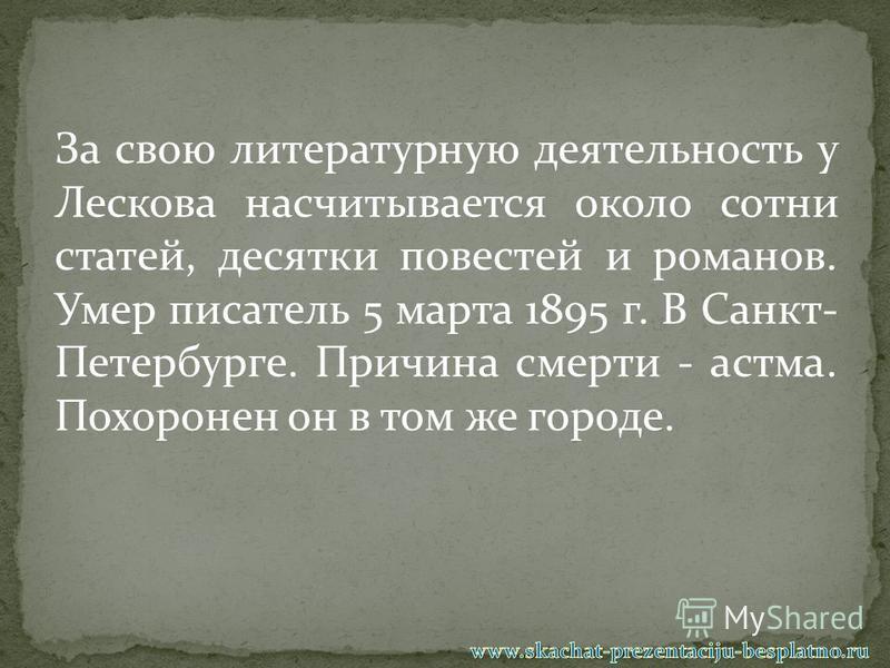 За свою литературную деятельность у Лескова насчитывается около сотни статей, десятки повестей и романов. Умер писатель 5 марта 1895 г. В Санкт- Петербурге. Причина смерти - астма. Похоронен он в том же городе.