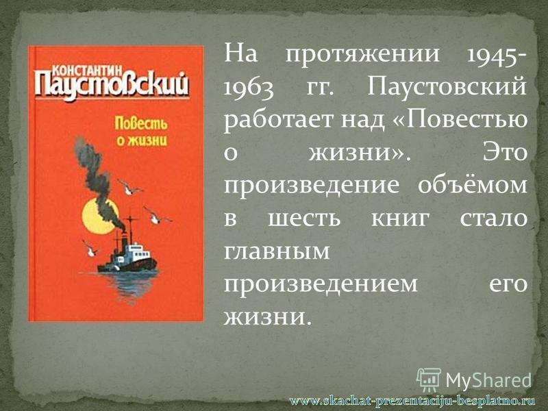 На протяжении 1945- 1963 гг. Паустовский работает над «Повестью о жизни». Это произведение объёмом в шесть книг стало главным произведением его жизни.