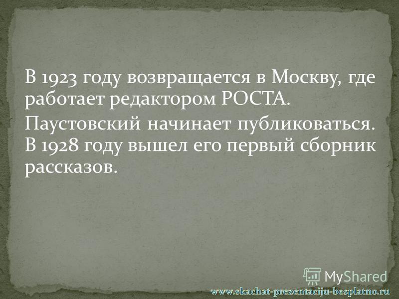 В 1923 году возвращается в Москву, где работает редактором РОСТА. Паустовский начинает публиковаться. В 1928 году вышел его первый сборник рассказов.