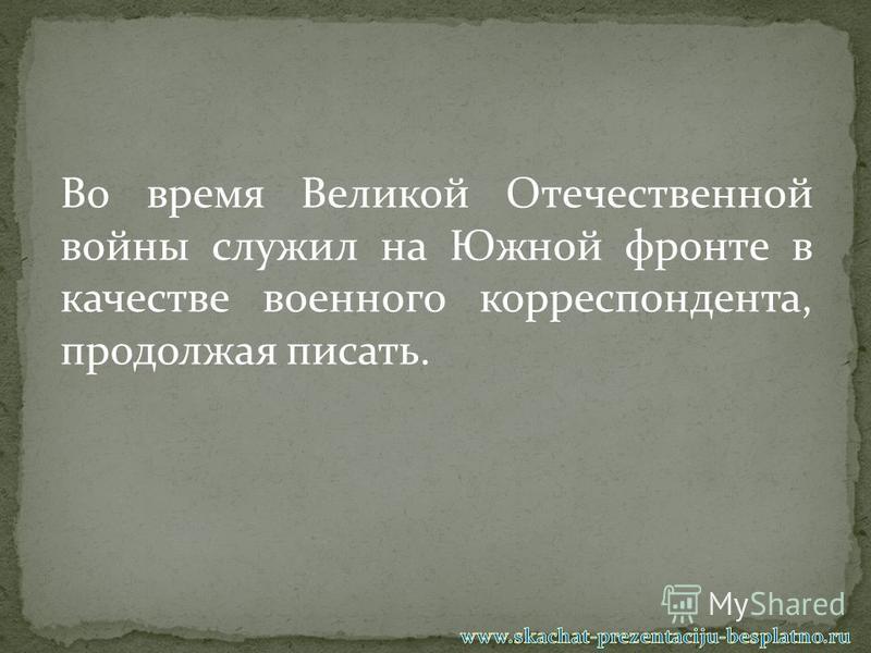 Во время Великой Отечественной войны служил на Южной фронте в качестве военного корреспондента, продолжая писать.