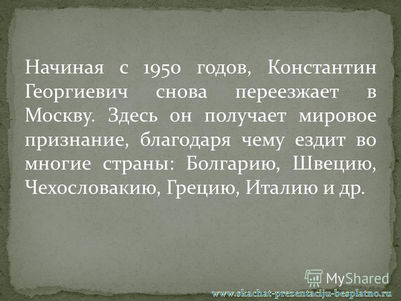Начиная с 1950 годов, Константин Георгиевич снова переезжает в Москву. Здесь он получает мировое признание, благодаря чему ездит во многие страны: Болгарию, Швецию, Чехословакию, Грецию, Италию и др.