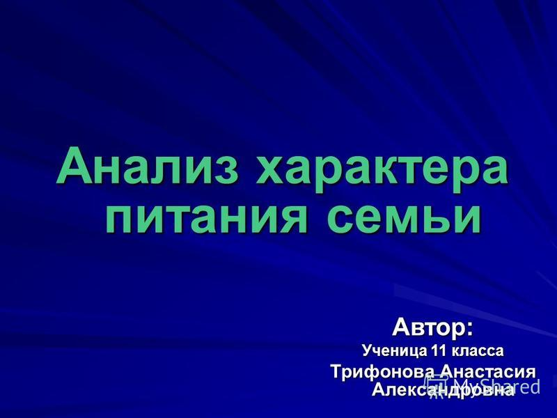Анализ характера питания семьи Автор: Ученица 11 класса Трифонова Анастасия Александровна
