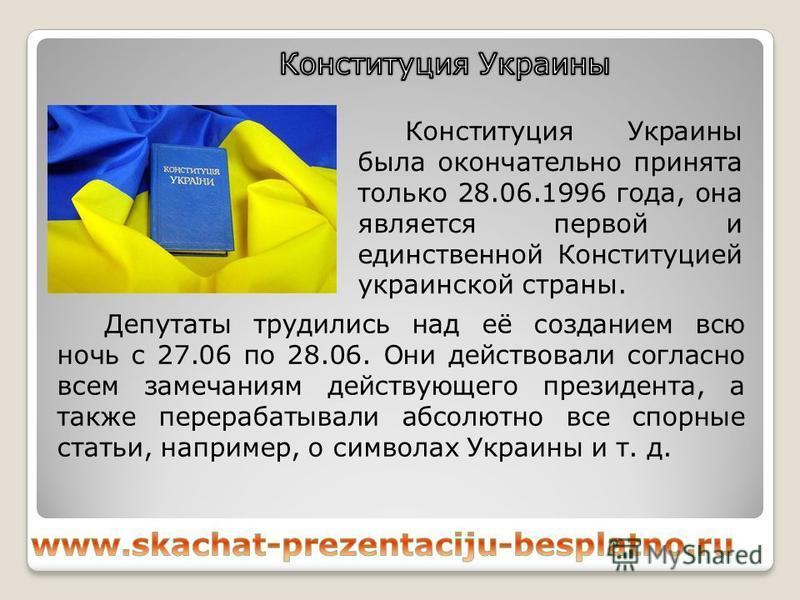 Депутаты трудились над её созданием всю ночь с 27.06 по 28.06. Они действовали согласно всем замечаниям действующего президента, а также перерабатывали абсолютно все спорные статьи, например, о символах Украины и т. д. Конституция Украины была оконча