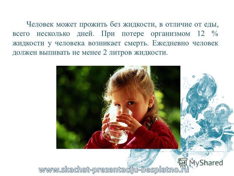 Человек может прожить без жидкости, в отличие от еды, всего несколько дней. При потере организмом 12 % жидкости у человека возникает смерть. Ежедневно человек должен выпивать не менее 2 литров жидкости.