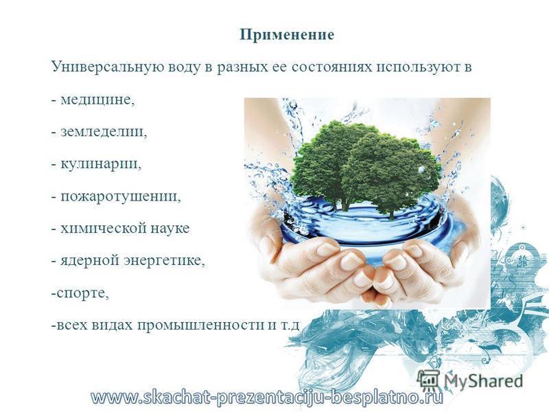 Применение Универсальную воду в разных ее состояниях используют в - медицине, - земледелии, - кулинарии, - пожаротушении, - химической науке - ядерной энергетике, -спорте, -всех видах промышленности и т.д