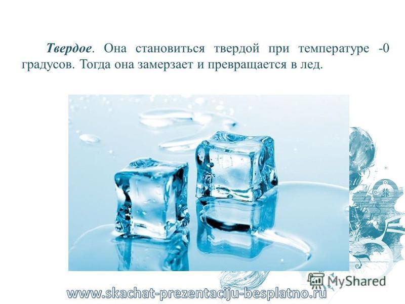 Твердое. Она становиться твердой при температуре -0 градусов. Тогда она замерзает и превращается в лед.