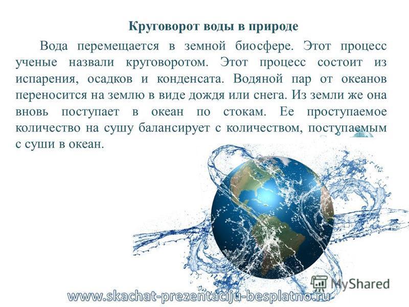 Круговорот воды в природе Вода перемещается в земной биосфере. Этот процесс ученые назвали круговоротом. Этот процесс состоит из испарения, осадков и конденсата. Водяной пар от океанов переносится на землю в виде дождя или снега. Из земли же она внов