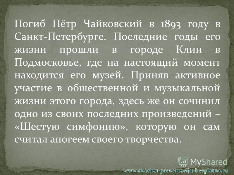Погиб Пётр Чайковский в 1893 году в Санкт-Петербурге. Последние годы его жизни прошли в городе Клин в Подмосковье, где на настоящий момент находится его музей. Приняв активное участие в общественной и музыкальной жизни этого города, здесь же он сочин
